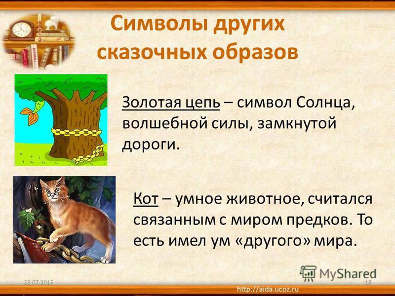 Символы других сказочных образов Золотая цепь – символ Солнца, волшебной силы, замкнутой дороги. 23.07.201518 Кот – умное животное, считался связанным с миром предков. То есть имел ум «другого» мира.