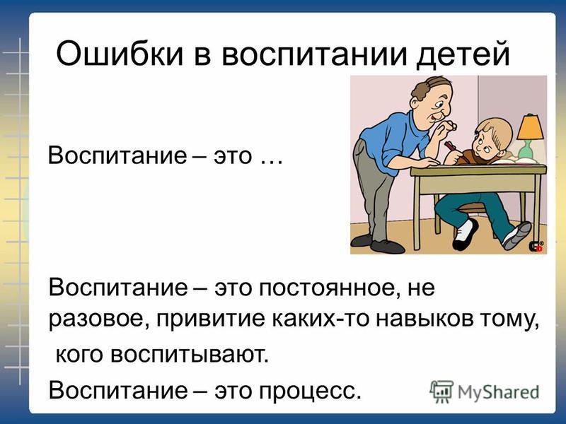 Ошибки в воспитании детей Воспитание – это … Воспитание – это постоянное, не разовое, привитие каких-то навыков тому, кого воспитывают. Воспитание – это процесс.