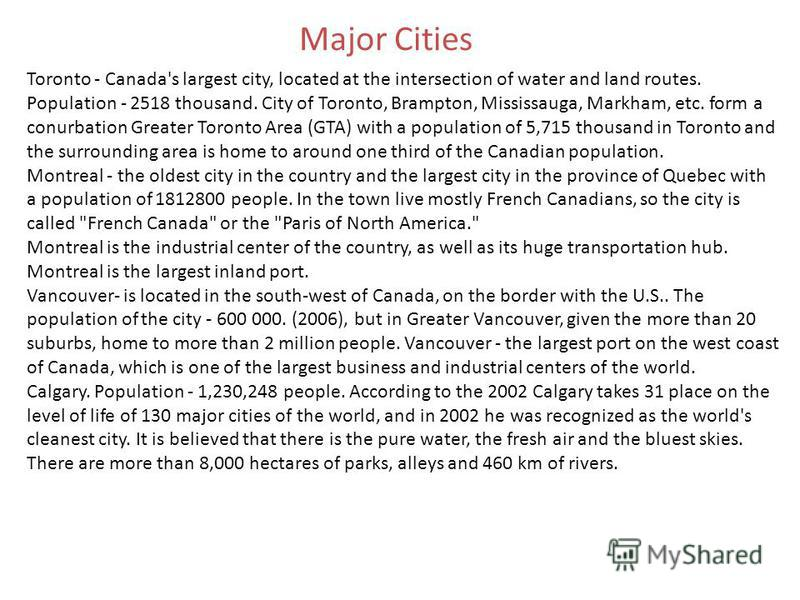 Major Cities Toronto - Canada's largest city, located at the intersection of water and land routes. Population - 2518 thousand. City of Toronto, Brampton, Mississauga, Markham, etc. form a conurbation Greater Toronto Area (GTA) with a population of 5