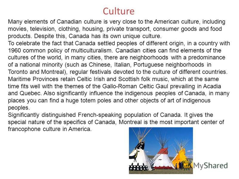 Culture Many elements of Canadian culture is very close to the American culture, including movies, television, clothing, housing, private transport, consumer goods and food products. Despite this, Canada has its own unique culture. To celebrate the f