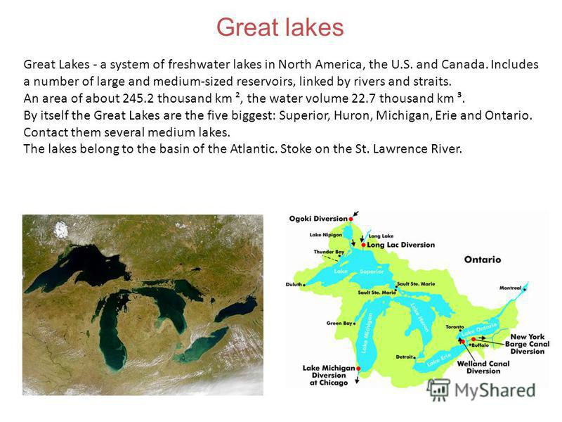 Great Lakes - a system of freshwater lakes in North America, the U.S. and Canada. Includes a number of large and medium-sized reservoirs, linked by rivers and straits. An area of about 245.2 thousand km ², the water volume 22.7 thousand km ³. By itse
