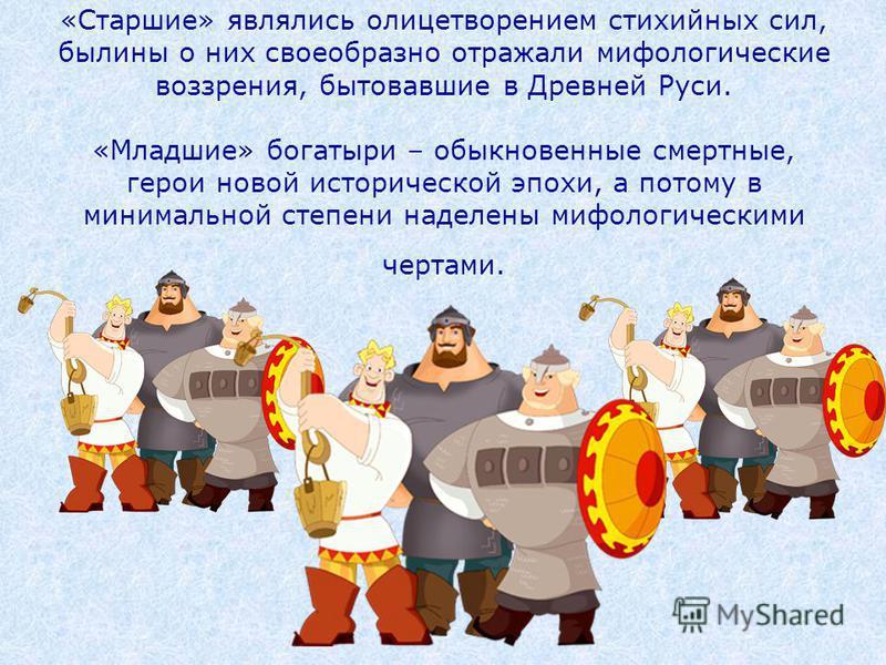 «Старшие» являлись олицетворением стихийных сил, былины о них своеобразно отражали мифологические воззрения, бытовавшие в Древней Руси. «Младшие» богатыри – обыкновенные смертные, герои новой исторической эпохи, а потому в минимальной степени наделен