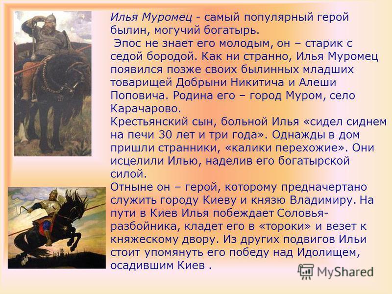 Илья Муромец - самый популярный герой былин, могучий богатырь. Эпос не знает его молодым, он – старик с седой бородой. Как ни странно, Илья Муромец появился позже своих былинных младших товарищей Добрыни Никитича и Алеши Поповича. Родина его – город