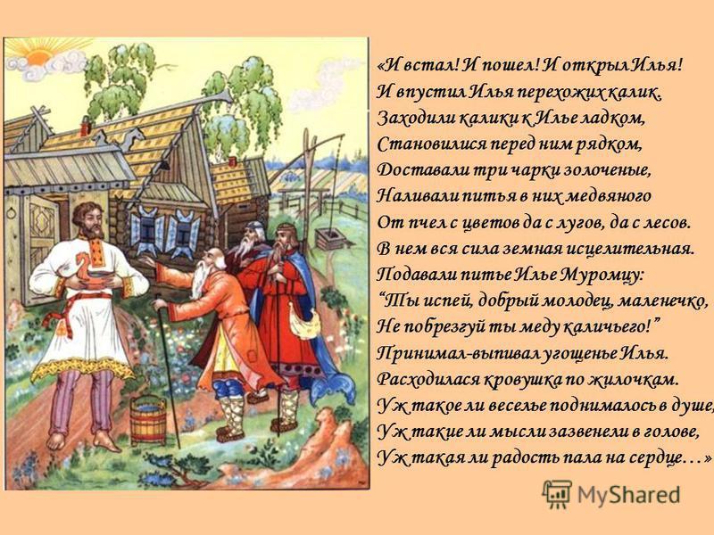 «И встал! И пошел! И открыл Илья! И впустил Илья перехожих калик. Заходили калики к Илье ладком, Становилися перед ним рядком, Доставали три чарки золоченые, Наливали питья в них медвяного От пчел с цветов да с лугов, да с лесов. В нем вся сила земна