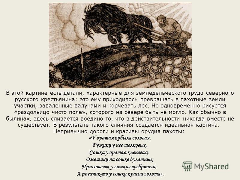 В этой картине есть детали, характерные для земледельческого труда северного русского крестьянина: это ему приходилось превращать в пахотные земли участки, заваленные валунами и корчевать лес. Но одновременно рисуется «раздольицо чисто поле», которог