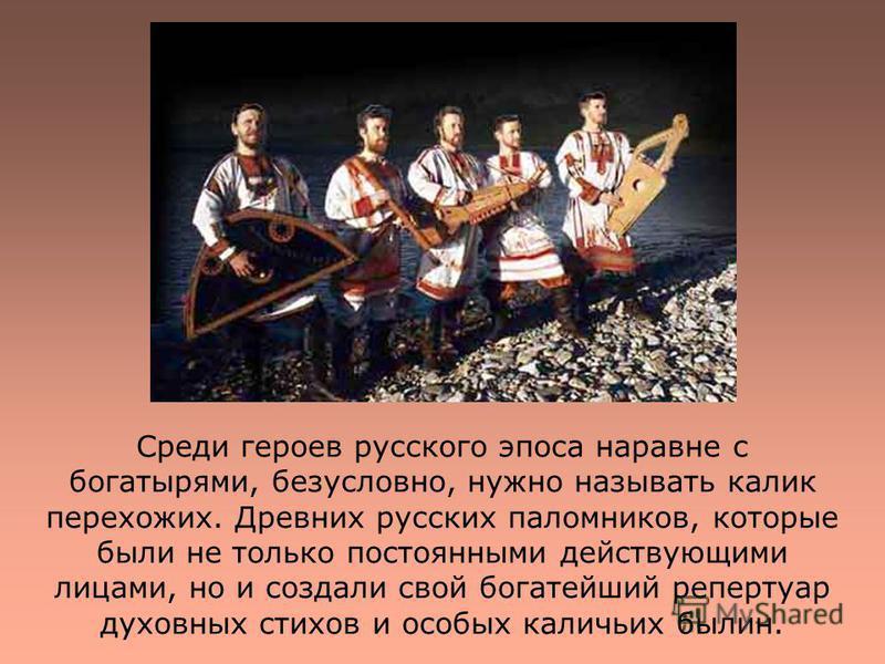 Среди героев русского эпоса наравне с богатырями, безусловно, нужно называть калик перехожих. Древних русских паломников, которые были не только постоянными действующими лицами, но и создали свой богатейший репертуар духовных стихов и особых каличьих