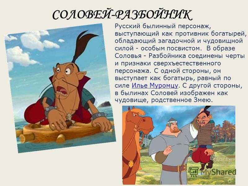 Русский былинный персонаж, выступающий как противник богатырей, обладающий загадочной и чудовищной силой - особым посвистом. В образе Соловья - Разбойника соединены черты и признаки сверхъестественного персонажа. С одной стороны, он выступает как бог
