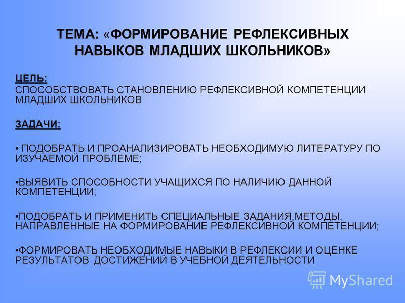 ТЕМА: «ФОРМИРОВАНИЕ РЕФЛЕКСИВНЫХ НАВЫКОВ МЛАДШИХ ШКОЛЬНИКОВ» ЦЕЛЬ: СПОСОБСТВОВАТЬ СТАНОВЛЕНИЮ РЕФЛЕКСИВНОЙ КОМПЕТЕНЦИИ МЛАДШИХ ШКОЛЬНИКОВ ЗАДАЧИ: ПОДОБРАТЬ И ПРОАНАЛИЗИРОВАТЬ НЕОБХОДИМУЮ ЛИТЕРАТУРУ ПО ИЗУЧАЕМОЙ ПРОБЛЕМЕ; ВЫЯВИТЬ СПОСОБНОСТИ УЧАЩИХСЯ