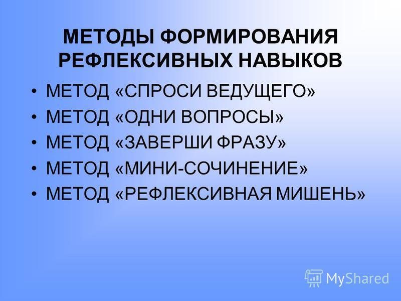 МЕТОДЫ ФОРМИРОВАНИЯ РЕФЛЕКСИВНЫХ НАВЫКОВ МЕТОД «СПРОСИ ВЕДУЩЕГО» МЕТОД «ОДНИ ВОПРОСЫ» МЕТОД «ЗАВЕРШИ ФРАЗУ» МЕТОД «МИНИ-СОЧИНЕНИЕ» МЕТОД «РЕФЛЕКСИВНАЯ МИШЕНЬ»