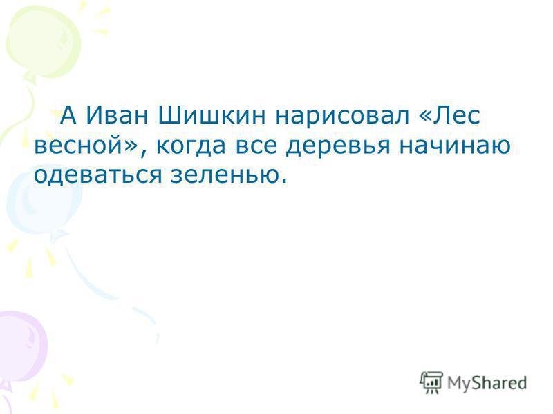 А Иван Шишкин нарисовал «Лес весной», когда все деревья начинаю одеваться зеленью.