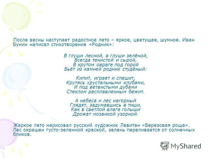 После весны наступает радостное лето – яркое, цветущее, шумное. Иван Бунин написал стихотворение «Родник»: В глуши лесной, в глуши зелёной, Всегда тенистой и сырой, В крутом овраге под горой Бьёт из камней родник студёный: Кипит, играет и спешит, Кру