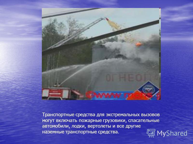 Транспортные средства для экстремальных вызовов могут включать пожарные грузовики, спасательные автомобили, лодки, вертолеты и все другие наземные транспортные средства.