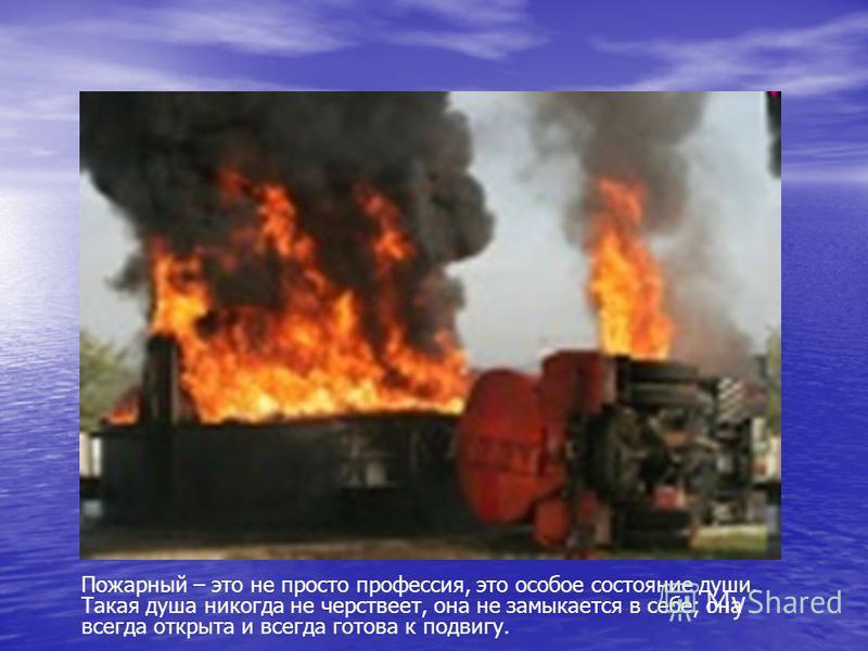 Пожарный – это не просто профессия, это особое состояние души. Такая душа никогда не черствеет, она не замыкается в себе; она всегда открыта и всегда готова к подвигу.