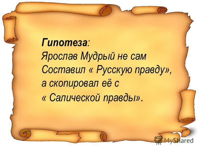 Гипотеза : Ярослав Мудрый не сам Составил « Русскую правду», а скопировал её с « Салической правды».