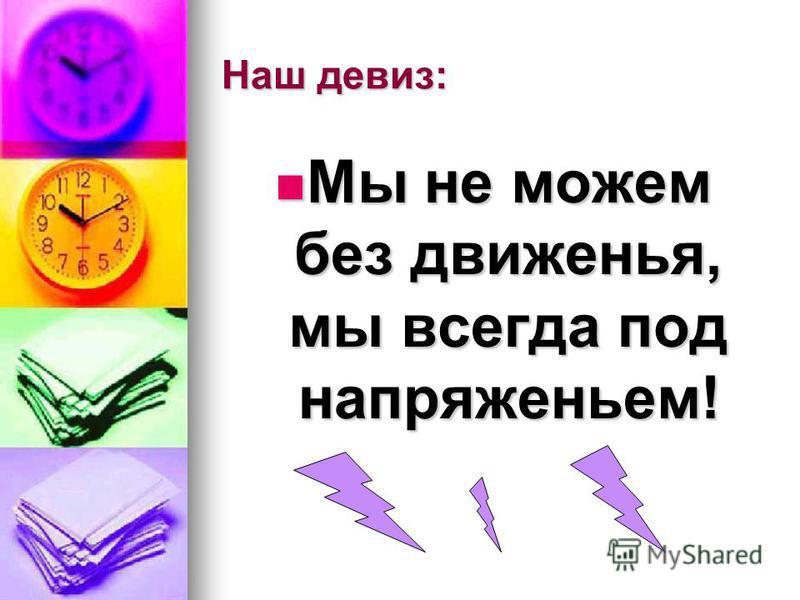 Наш девиз: Мы не можем без движенья, мы всегда под напряженьем! Мы не можем без движенья, мы всегда под напряженьем!