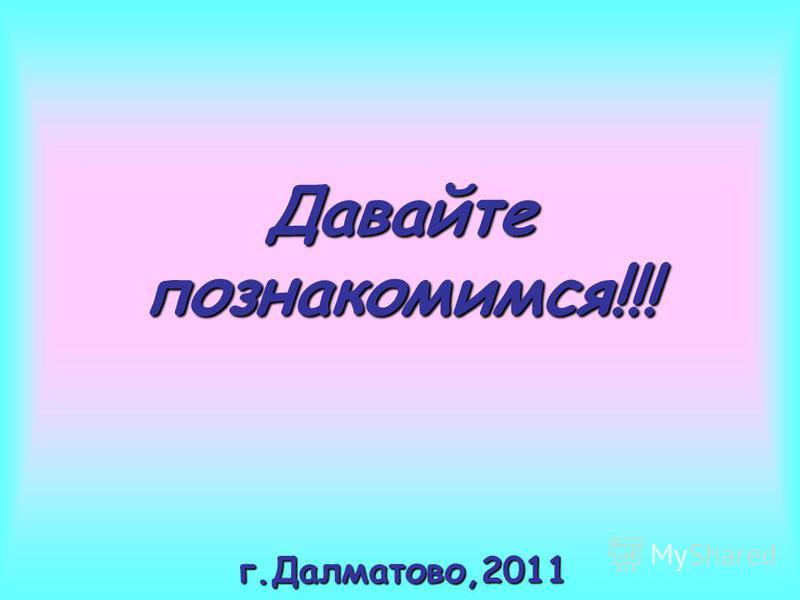 Давайте познакомимся!!! г.Далматово,2011