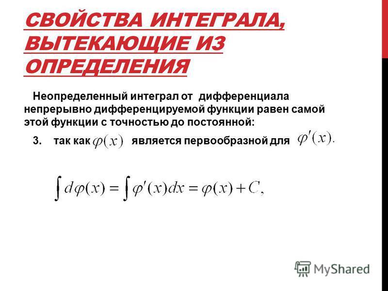 СВОЙСТВА ИНТЕГРАЛА, ВЫТЕКАЮЩИЕ ИЗ ОПРЕДЕЛЕНИЯ Неопределенный интеграл от дифференциала непрерывно дифференцируемой функции равен самой этой функции с точностью до постоянной: 3. так как является первообразной для