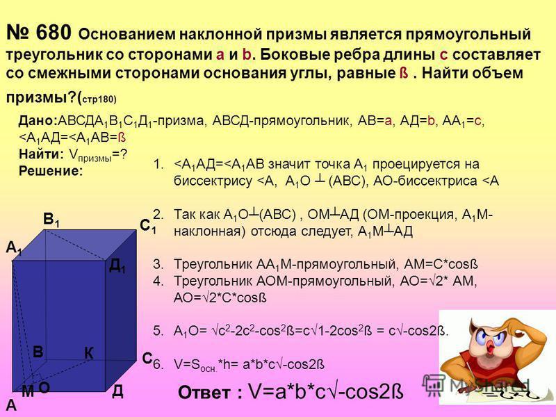 680 Основанием наклонной призмы является прямоугольный треугольник со сторонами а и b. Боковые ребра длины с составляет со смежными сторонами основания углы, равные ß. Найти объем призмы?( стр 180) Дано:АВСДА 1 В 1 С 1 Д 1 -призма, АВСД-прямоугольник