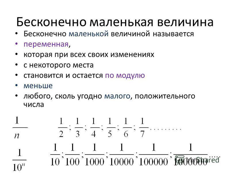 Бесконечно маленькая величина Бесконечно маленькой величиной называется переменная, которая при всех своих изменениях с некоторого места становится и остается по модулю меньше любого, сколь угодно малого, положительного числа