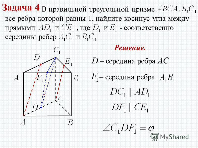 Задача 4 В правильной треугольной призме все ребра которой равны 1, найдите косинус угла между прямыми и, где и - соответственно середины ребер и Решение. D – середина ребра АС – середина ребра