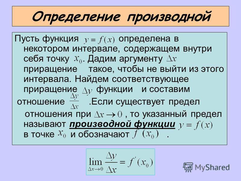 Определение производной Пусть функция определена в некотором интервале, содержащем внутри себя точку. Дадим аргументу приращение такое, чтобы не выйти из этого интервала. Найдем соответствующее приращение функции и составим отношение.Если существует