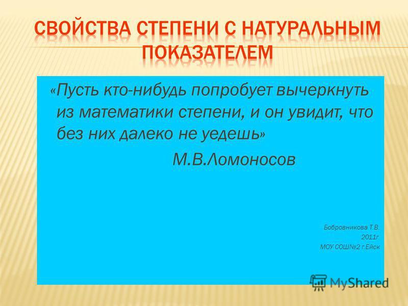 «Пусть кто-нибудь попробует вычеркнуть из математики степени, и он увидит, что без них далеко не уедешь» М.В.Ломоносов Бобровникова Т.В. 2011 г. МОУ СОШ2 г.Ейск