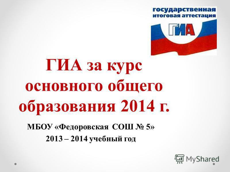 ГИА за курс основного общего образования 2014 г. МБОУ «Федоровская СОШ 5» 2013 – 2014 учебный год