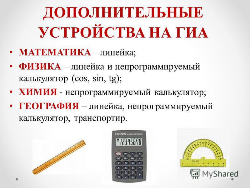 ДОПОЛНИТЕЛЬНЫЕ УСТРОЙСТВА НА ГИА МАТЕМАТИКА – линейка; ФИЗИКА – линейка и непрограммируемый калькулятор (cos, sin, tg); ХИМИЯ - непрограммируемый калькулятор; ГЕОГРАФИЯ – линейка, непрограммируемый калькулятор, транспортир.