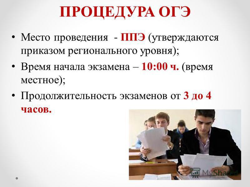 ПРОЦЕДУРА ОГЭ Место проведения - ППЭ (утверждаются приказом регионального уровня); Время начала экзамена – 10:00 ч. (время местное); Продолжительность экзаменов от 3 до 4 часов.
