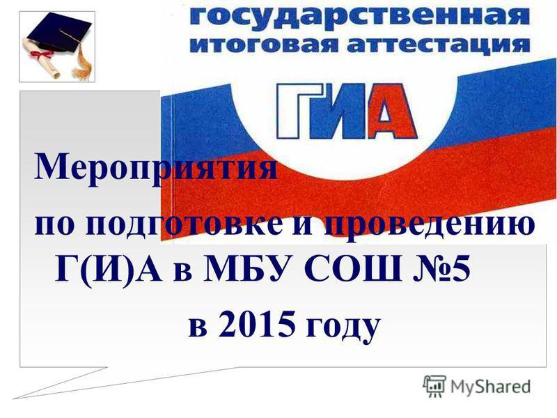 Мероприятия по подготовке и проведению Г(И)А в МБУ СОШ 5 в 2015 году