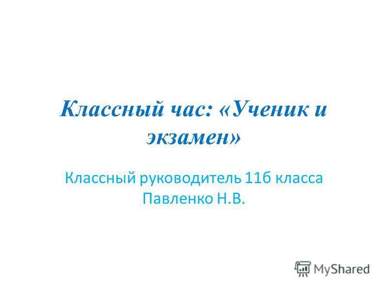 Классный час: «Ученик и экзамен» Классный руководитель 11 б класса Павленко Н.В.