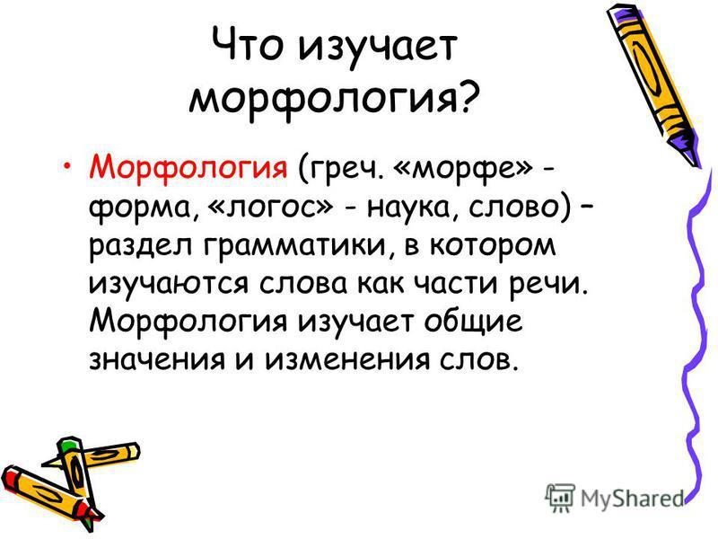 Что изучает морфология? Морфология (греч. «морфе» - форма, «логос» - наука, слово) – раздел грамматики, в котором изучаются слова как части речи. Морфология изучает общие значения и изменения слов.