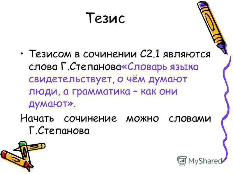 Тезис Тезисом в сочинении С2.1 являются слова Г.Степанова«Словарь языка свидетельствует, о чём думают люди, а грамматика – как они думают». Начать сочинение можно словами Г.Степанова.