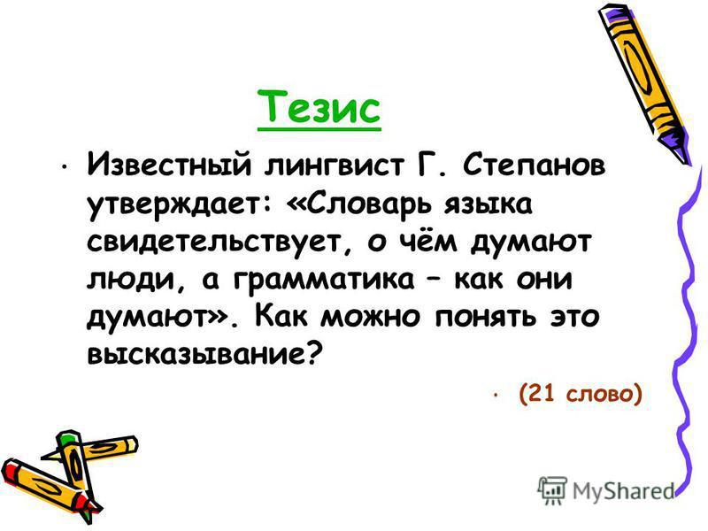Тезис Известный лингвист Г. Степанов утверждает: «Словарь языка свидетельствует, о чём думают люди, а грамматика – как они думают». Как можно понять это высказывание? (21 слово)