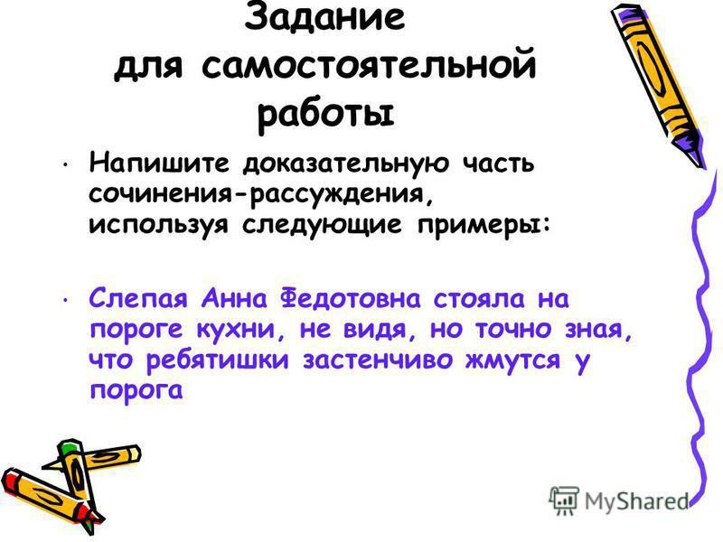 Задание для самостоятельной работы Напишите доказательную часть сочинения-рассуждения, используя следующие примеры: Слепая Анна Федотовна стояла на пороге кухни, не видя, но точно зная, что ребятишки застенчиво жмутся у порога