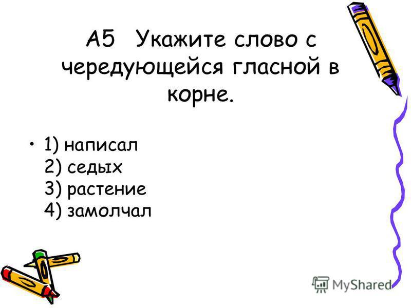 А5 Укажите слово с чередующейся гласной в корне. 1) написал 2) седых 3) растение 4) замолчал