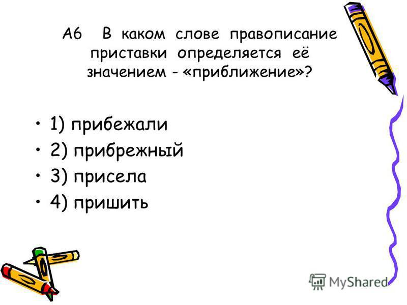 А6 В каком слове правописание приставки определяется её значением - «приближение»? 1) прибежали 2) прибрежный 3) присела 4) пришить