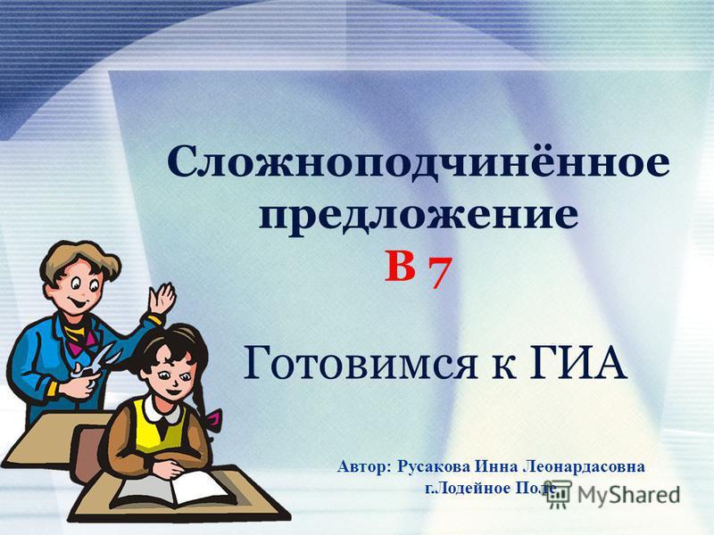 Сложноподчинённое предложение В 7 Готовимся к ГИА Автор: Русакова Инна Леонардасовна г.Лодейное Поле