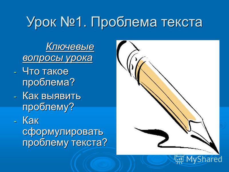 Урок 1. Проблема текста Ключевые вопросы урока Ключевые вопросы урока - Что такое проблема? - Как выявить проблему? - Как сформулировать проблему текста?