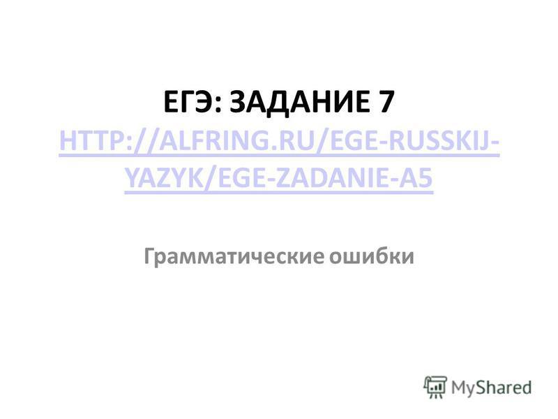 ЕГЭ: ЗАДАНИЕ 7 HTTP://ALFRING.RU/EGE-RUSSKIJ- YAZYK/EGE-ZADANIE-A5 HTTP://ALFRING.RU/EGE-RUSSKIJ- YAZYK/EGE-ZADANIE-A5 Грамматические ошибки