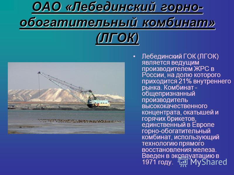 ОАО «Лебединский горно- обогатительный комбинат» (ЛГОК) Лебединский ГОК (ЛГОК) является ведущим производителем ЖРС в России, на долю которого приходится 21% внутреннего рынка. Комбинат - общепризнанный производитель высококачественного концентрата, о