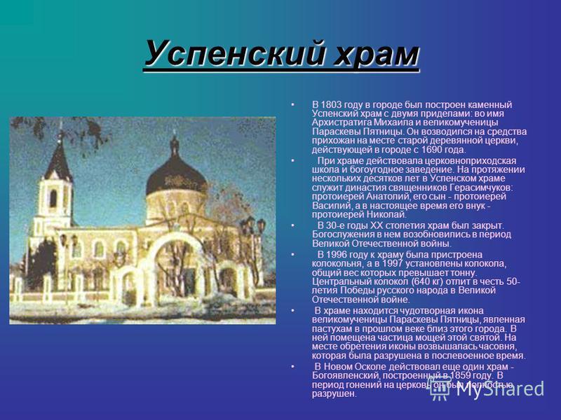 Успенский храм В 1803 году в городе был построен каменный Успенский храм с двумя приделами: во имя Архистратига Михаила и великомученицы Параскевы Пятницы. Он возводился на средства прихожан на месте старой деревянной церкви, действующей в городе с 1