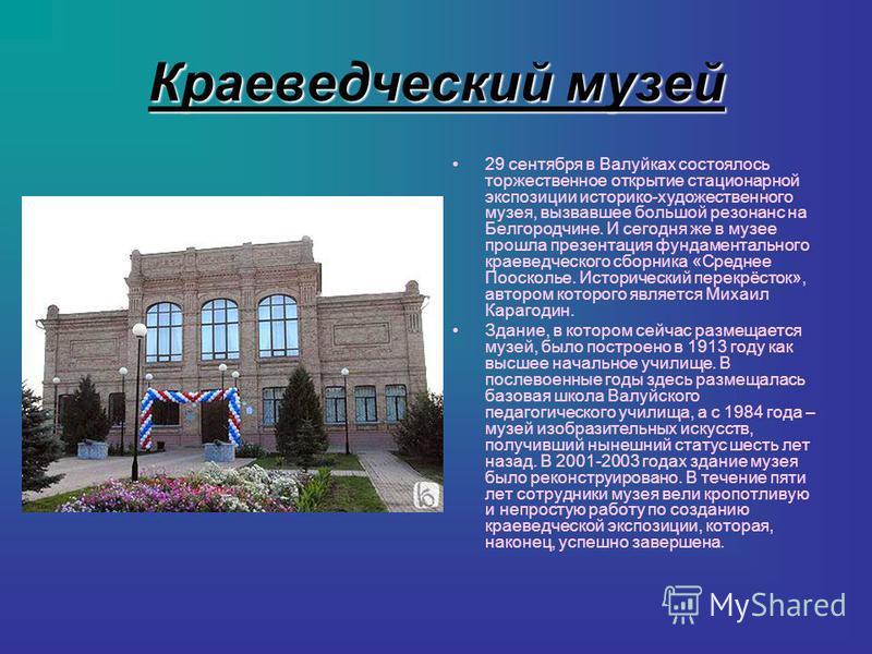 Краеведческий музей 29 сентября в Валуйках состоялось торжественное открытие стационарной экспозиции историко-художественного музея, вызвавшее большой резонанс на Белгородчине. И сегодня же в музее прошла презентация фундаментального краеведческого с