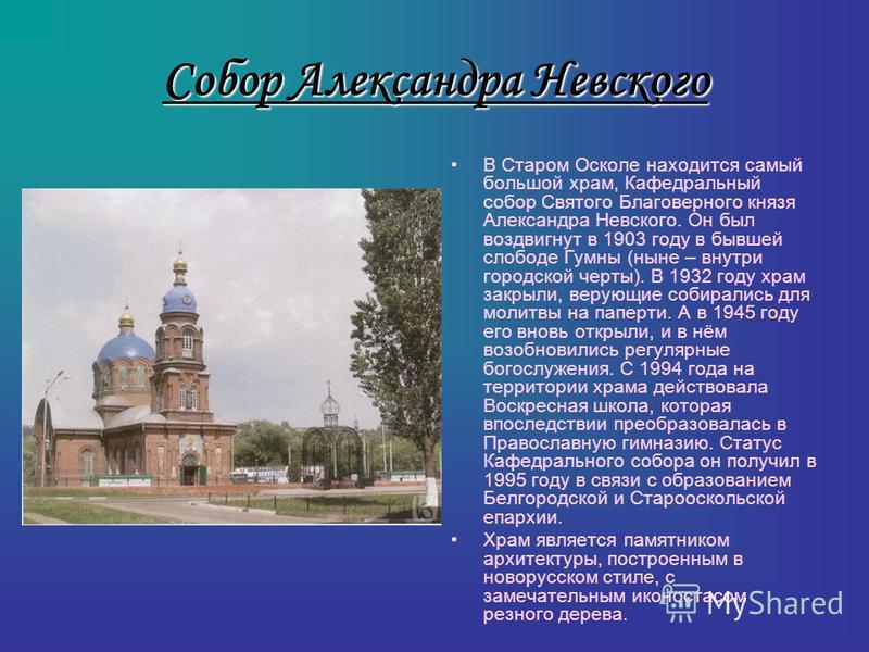 Собор Александра Невского В Старом Осколе находится самый большой храм, Кафедральный собор Святого Благоверного князя Александра Невского. Он был воздвигнут в 1903 году в бывшей слободе Гумны (ныне – внутри городской черты). В 1932 году храм закрыли,
