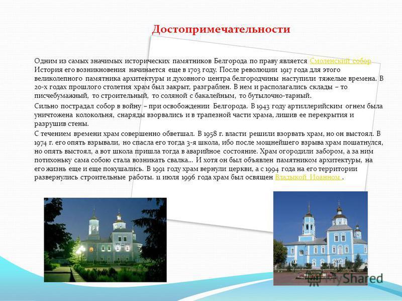 Достопримечательности Одним из самых значимых исторических памятников Белгорода по праву является Смоленский собор История его возникновения начинается еще в 1703 году. После революции 1917 года для этого великолепного памятника архитектуры и духовно