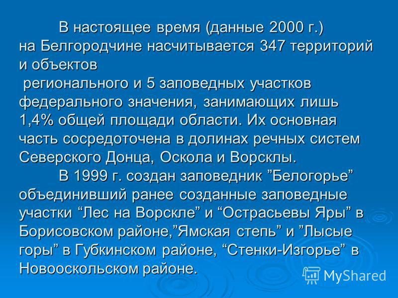 В настоящее время (данные 2000 г.) на Белгородчине насчитывается 347 территорий и объектов регионального и 5 заповедных участков федерального значения, занимающих лишь 1,4% общей площади области. Их основная часть сосредоточена в долинах речных систе