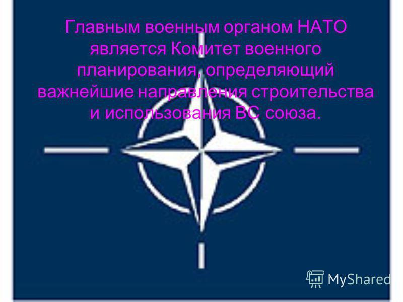 Главным военным органом НАТО является Комитет военного планирования, определяющий важнейшие направления строительства и использования ВС союза.