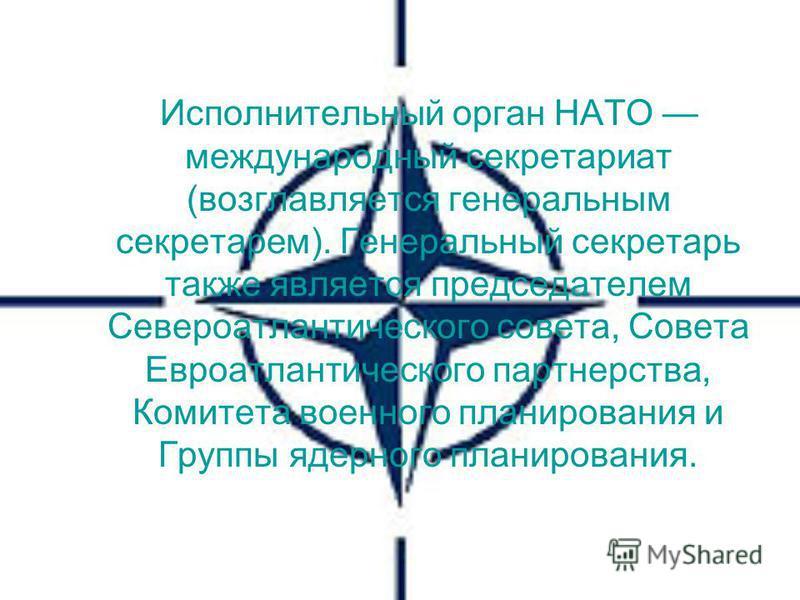 Исполнительный орган НАТО международный секретариат (возглавляется генеральным секретарем). Генеральный секретарь также является председателем Североатлантического совета, Совета Евроатлантического партнерства, Комитета военного планирования и Группы