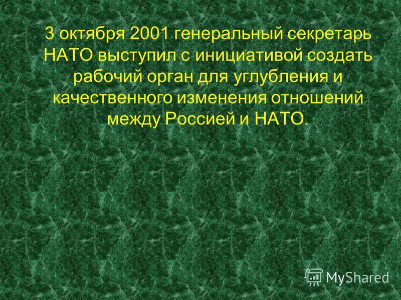 3 октября 2001 генеральный секретарь НАТО выступил с инициативой создать рабочий орган для углубления и качественного изменения отношений между Россией и НАТО.
