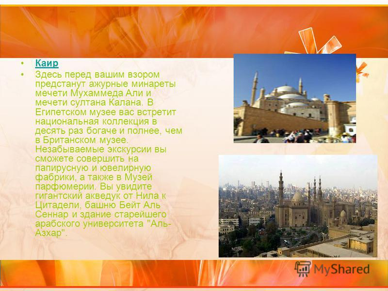 Каир Здесь перед вашим взором предстанут ажурные минареты мечети Мухаммеда Али и мечети султана Калана. В Египетском музее вас встретит национальная коллекция в десять раз богаче и полнее, чем в Британском музее. Незабываемые экскурсии вы сможете сов